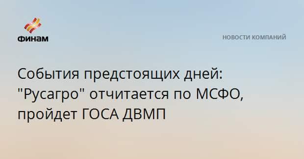 """События предстоящих дней: """"Русагро"""" отчитается по МСФО, пройдет ГОСА ДВМП"""