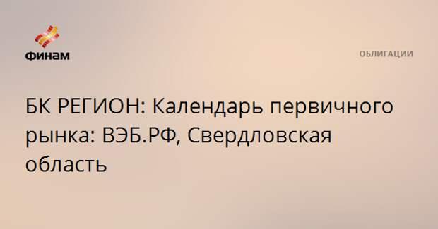 БК РЕГИОН: Календарь первичного рынка: ВЭБ.РФ, Свердловская область
