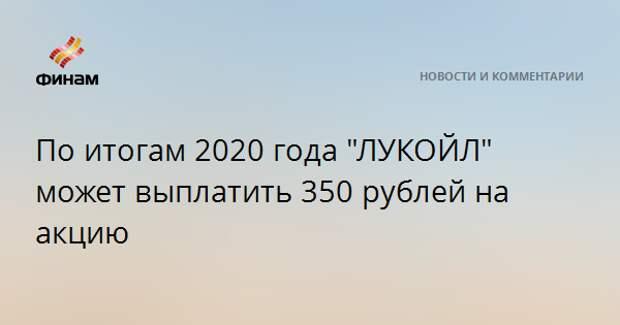 """По итогам 2020 года """"ЛУКОЙЛ"""" может выплатить 350 рублей на акцию"""