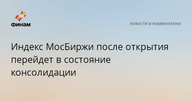 Индекс МосБиржи после открытия перейдет в состояние консолидации