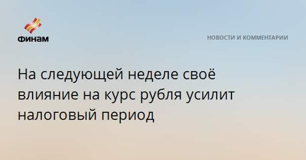 На следующей неделе своё влияние на курс рубля усилит налоговый период