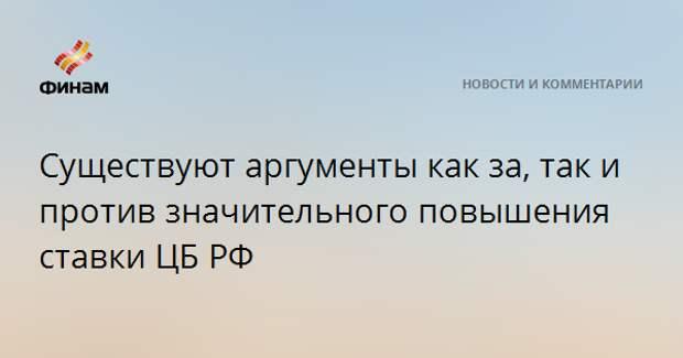 Существуют аргументы как за, так и против значительного повышения ставки ЦБ РФ