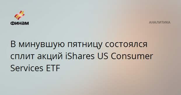 В минувшую пятницу состоялся сплит акций iShares US Consumer Services ETF