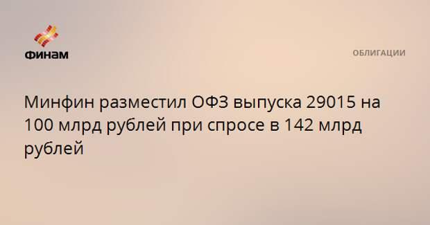Минфин разместил ОФЗ выпуска 29015 на 100 млрд рублей при спросе в 142 млрд рублей