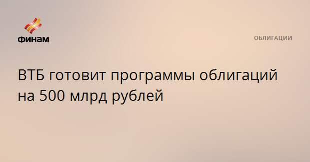 ВТБ готовит программы облигаций на 500 млрд рублей