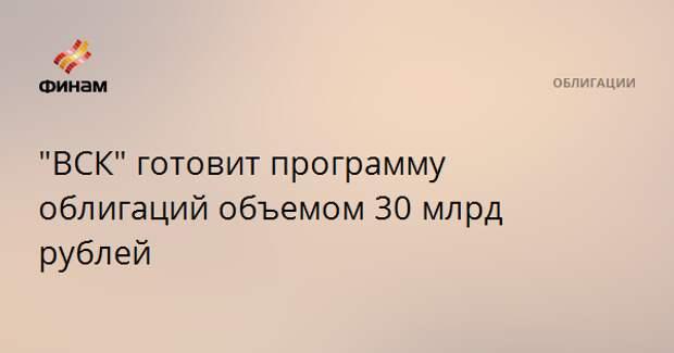 """""""ВСК"""" готовит программу облигаций объемом 30 млрд рублей"""