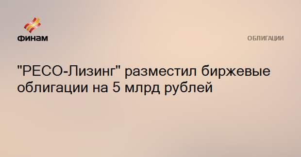 """""""РЕСО-Лизинг"""" разместил биржевые облигации на 5 млрд рублей"""