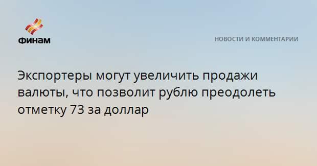 Экспортеры могут увеличить продажи валюты, что позволит рублю преодолеть отметку 73 за доллар