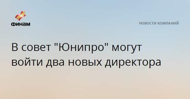 """В совет """"Юнипро"""" могут войти два новых директора"""