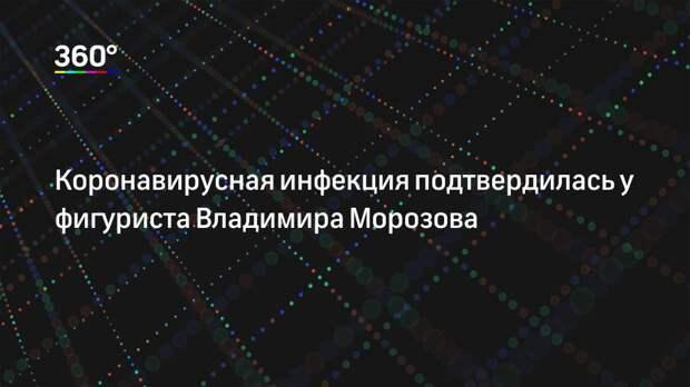 Коронавирусная инфекция подтвердилась у фигуриста Владимира Морозова