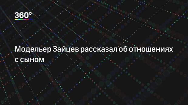 Модельер Зайцев рассказал об отношениях с сыном