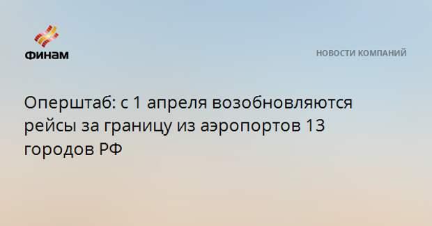 Оперштаб: с 1 апреля возобновляются рейсы за границу из аэропортов 13 городов РФ