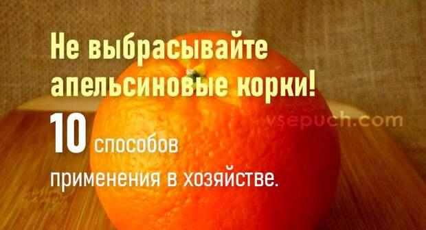Не выбрасывайте апельсиновые корки! 10 способов применения в хозяйстве.