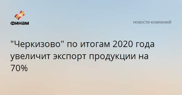 """Черкизово"" по итогам 2020 года увеличит экспорт продукции на 70%"