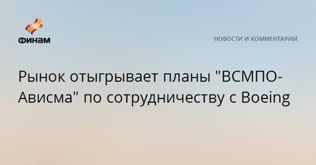 """Рынок отыгрывает планы """"ВСМПО-Ависма"""" по сотрудничеству с Boeing"""
