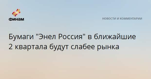 """Бумаги """"Энел Россия"""" в ближайшие 2 квартала будут слабее рынка"""