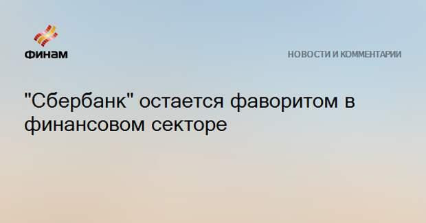 """""""Сбербанк"""" остается фаворитом в финансовом секторе"""