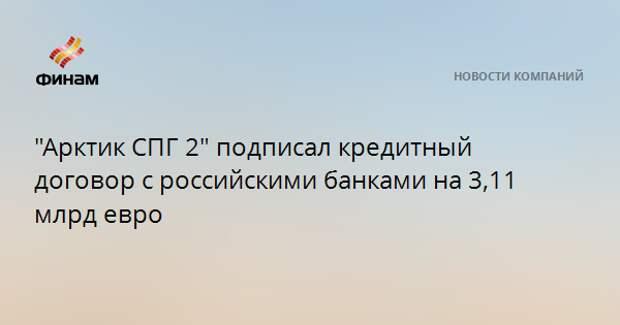 """""""Арктик СПГ 2"""" подписал кредитный договор с российскими банками на 3,11 млрд евро"""