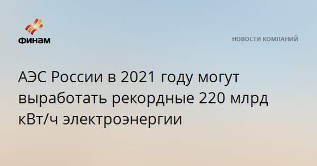 АЭС России в 2021 году могут выработать рекордные 220 млрд кВт/ч электроэнергии