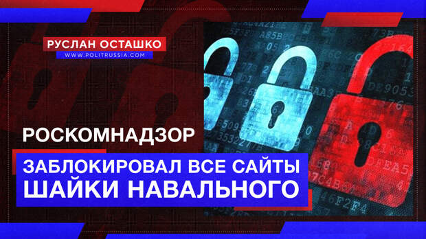 Роскомнадзор заблокировал все сайты шайки Навального