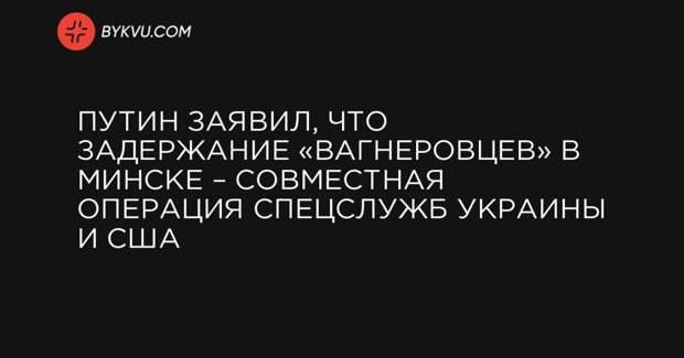 Путин заявил, что задержание «вагнеровцев» в Минске – совместная операция спецслужб Украины и США