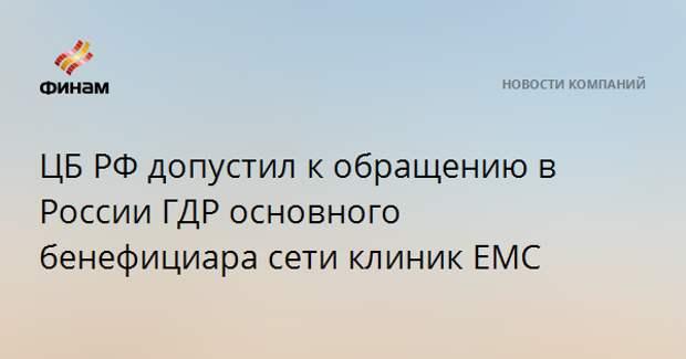 ЦБ РФ допустил к обращению в России ГДР основного бенефициара сети клиник EMC