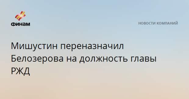Мишустин переназначил Белозерова на должность главы РЖД