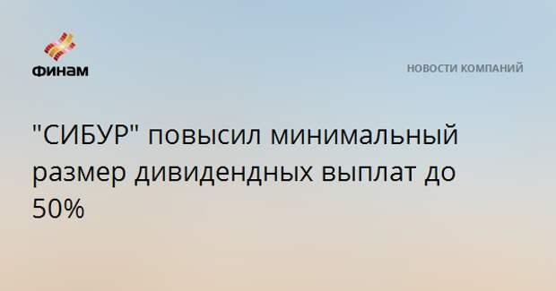 """""""СИБУР"""" повысил минимальный размер дивидендных выплат до 50%"""