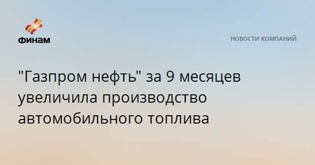 """""""Газпром нефть"""" за 9 месяцев увеличила производство автомобильного топлива"""