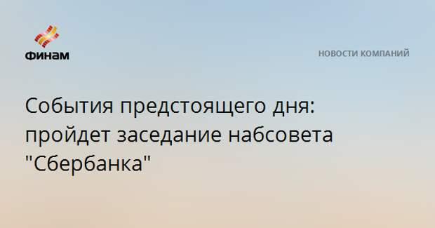 """События предстоящего дня: пройдет заседание набсовета """"Сбербанка"""""""