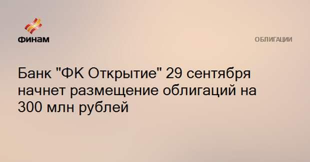 """Банк """"ФК Открытие"""" 29 сентября начнет размещение облигаций на 300 млн рублей"""