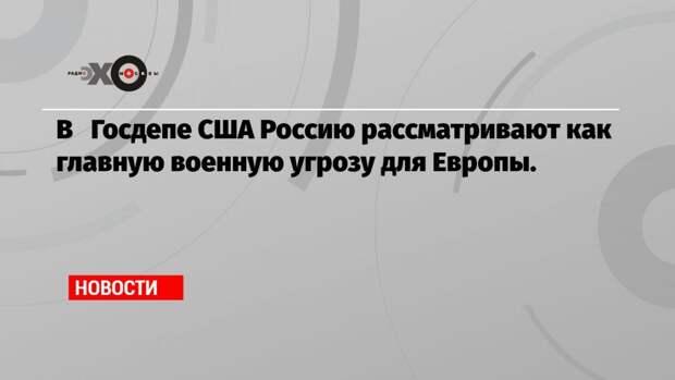 В Госдепе США Россию рассматривают как главную военную угрозу для Европы.