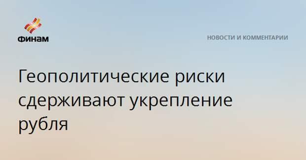 Геополитические риски сдерживают укрепление рубля