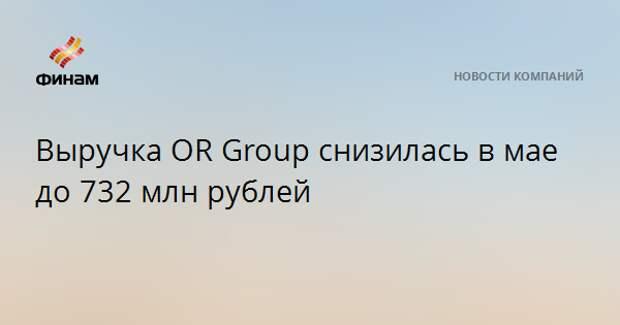 Выручка OR Group снизилась в мае до 732 млн рублей