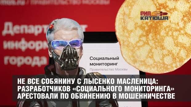 Не все Собянину с Лысенко Масленица: разработчиков «Социального мониторинга» арестовали по обвинению в мошенничестве