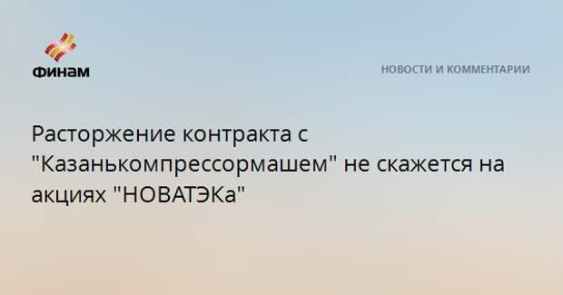 """Расторжение контракта с """"Казанькомпрессормашем"""" не скажется на акциях """"НОВАТЭКа"""""""