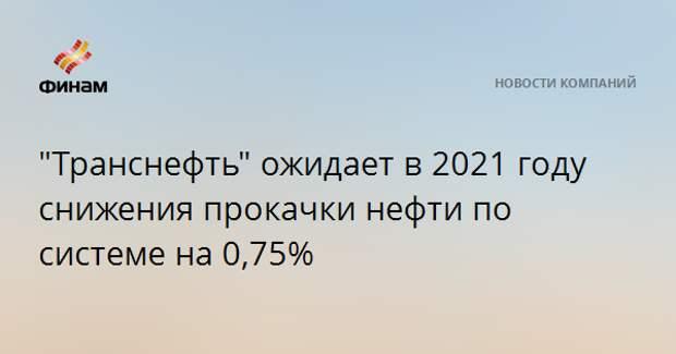 """""""Транснефть"""" ожидает в 2021 году снижения прокачки нефти по системе на 0,75%"""
