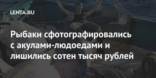 Рыбаки сфотографировались с акулами-людоедами и лишились сотен тысяч рублей