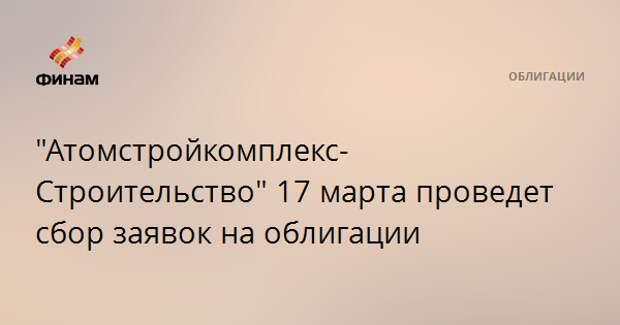 """""""Атомстройкомплекс-Строительство"""" 17 марта проведет сбор заявок на облигации"""