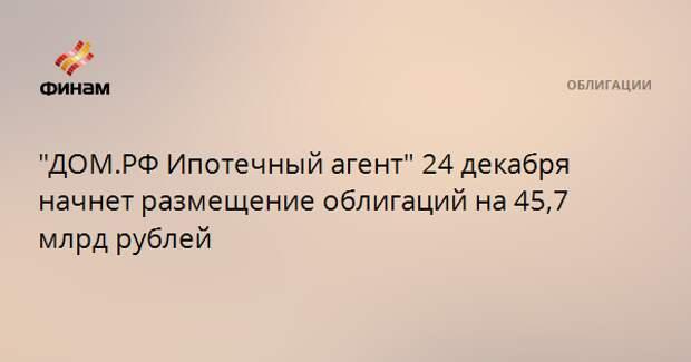"""""""ДОМ.РФ Ипотечный агент"""" 24 декабря начнет размещение облигаций на 45,7 млрд рублей"""