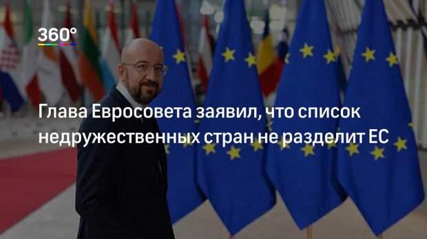 Глава Евросовета заявил, что список недружественных стран не разделит ЕС