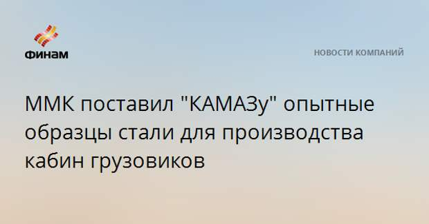 """ММК поставил """"КАМАЗу"""" опытные образцы стали для производства кабин грузовиков"""