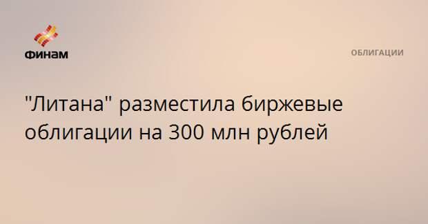 """""""Литана"""" разместила биржевые облигации на 300 млн рублей"""
