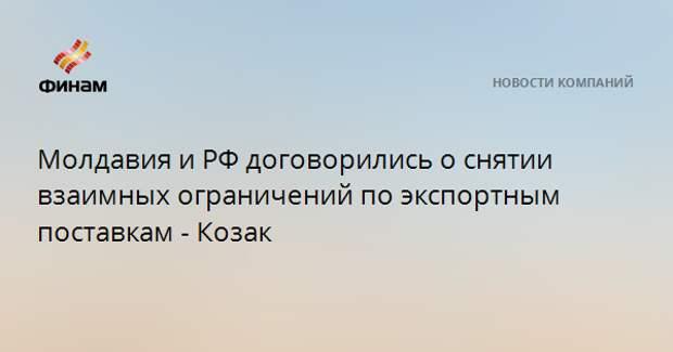 Молдавия и РФ договорились о снятии взаимных ограничений по экспортным поставкам - Козак