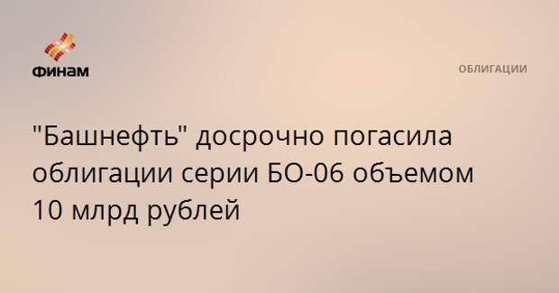 """""""Башнефть"""" досрочно погасила облигации серии БО-06 объемом 10 млрд рублей"""