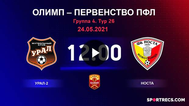 ОЛИМП – Первенство ПФЛ-2020/2021 Урал-2 vs Носта 24.05.2021