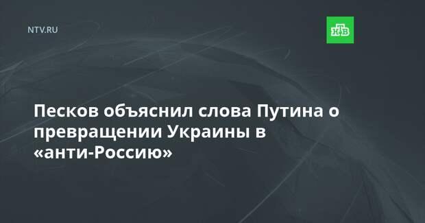 Песков объяснил слова Путина о превращении Украины в «анти-Россию»
