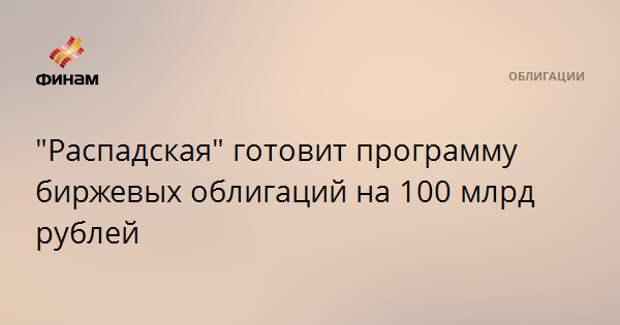 """""""Распадская"""" готовит программу биржевых облигаций на 100 млрд рублей"""