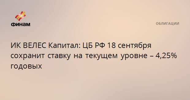 ИК ВЕЛЕС Капитал: ЦБ РФ 18 сентября сохранит ставку на текущем уровне – 4,25% годовых