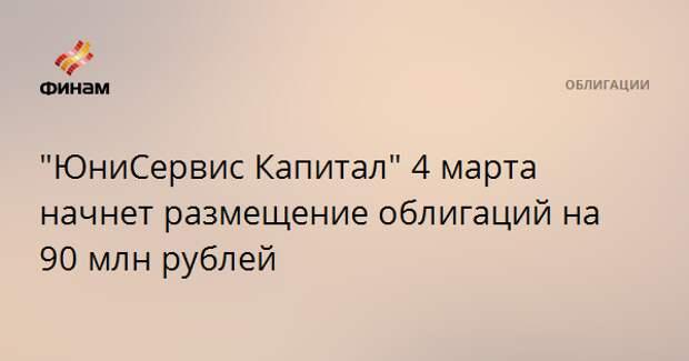 """""""ЮниСервис Капитал"""" 4 марта начнет размещение облигаций на 90 млн рублей"""